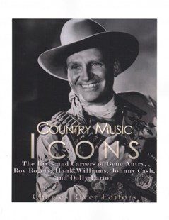 Country Music Icons: the Lives and Careers of Gene Autry, Roy Rogers, Hank Williams, Johnny Cash, and Dolly Parton by Charles River Charles River Editors (9781542468053) - PaperBack - Biographies Entertainment