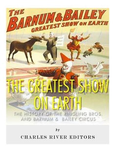 The Greatest Show on Earth: the History of the Ringling Bros. and Barnum and Bailey Circus by Charles River Charles River Editors (9781542768092) - PaperBack - History North America