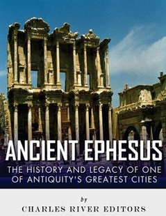 Ancient Ephesus: the History and Legacy of One of Antiquity's Greatest Cities by Charles River Charles River Editors (9781542768689) - PaperBack - History Greek