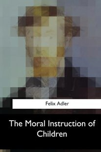 The Moral Instruction of Children by Felix Adler (9781547051403) - PaperBack - Religion & Spirituality