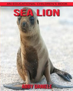 Sea Lion! an Educational Children's Book About Sea Lion With Fun Facts & Photos by Abby Daniele (9781547110346) - PaperBack - Non-Fiction Animals
