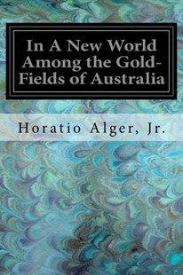 In a New World Among the Gold-fields of Australia by Horatio Alger (9781547230839) - PaperBack - Classic Fiction