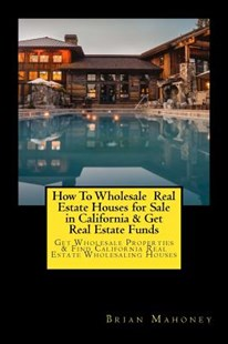 How to Wholesale Real Estate Houses for Sale in California & Get Real Estate Funds by Brian Mahoney (9781548681418) - PaperBack - Business & Finance Real Estate