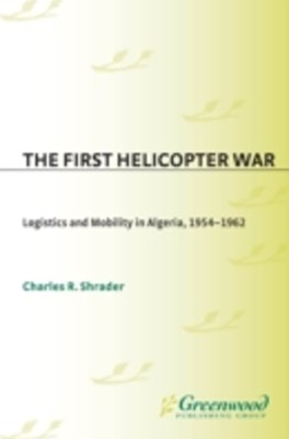 First Helicopter War: Logistics and Mobility in Algeria, 1954-1962