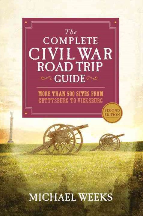 The Complete Civil War Road Trip Guide More Than 400 Sites From Gettysburg to Vicksburg