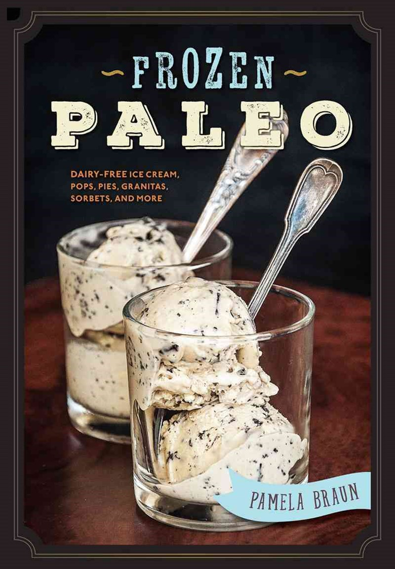 Fabulous Frozen Paleo Dairy-free Ice Cream, Pops, Pies, Granitas, and Sorbets