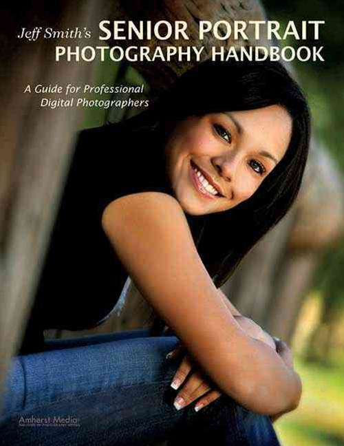 Jeff Smith's Senior Portrait Photography Handbook: a Guide for Professional Digital Photographers