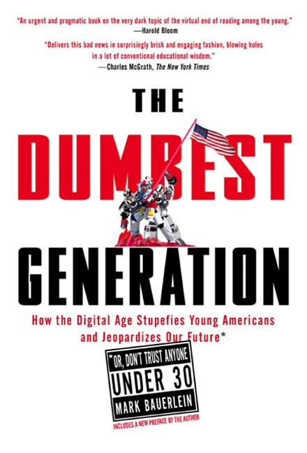 The Dumbest Generation: How the Digital Age Stupefies Young Americans   and Jeopardizes Our Future* *Or, Don't Trust Anyone Under 30