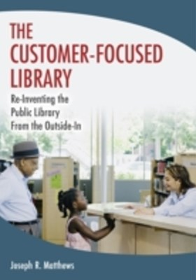Customer-Focused Library: Re-Inventing the Public Library From the Outside-In