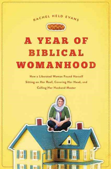 "A Year of Biblical Womanhood: How a Liberated Woman Found Herself Sitting on Her Roof, Covering Her Head, and Calling Her Husband ""Master"""