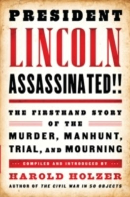 President Lincoln Assassinated!!: The Firsthand Story of the Murder, Manhunt, Tr