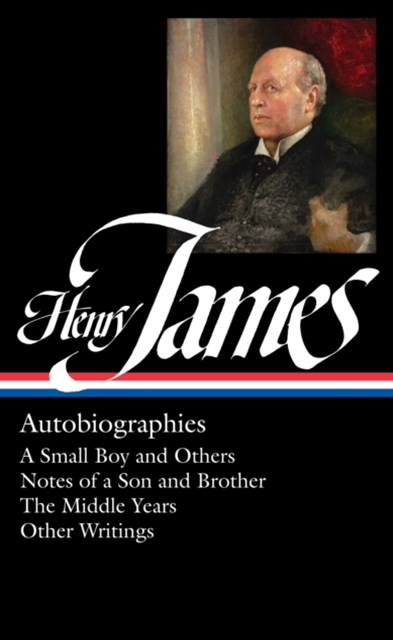 Henry James: Autobiographies: A Small Boy and Others / Notes of a Son andBrother / The Middle Years