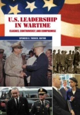 U.S. Leadership in Wartime: Clashes, Controversy, and Compromise [2 volumes]