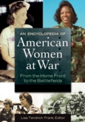 Encyclopedia of American Women at War: From the Home Front to the Battlefields [2 volumes]