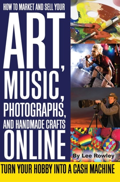 How to Market and Sell Your Art, Music, Photographs, and Handmade Crafts Online
