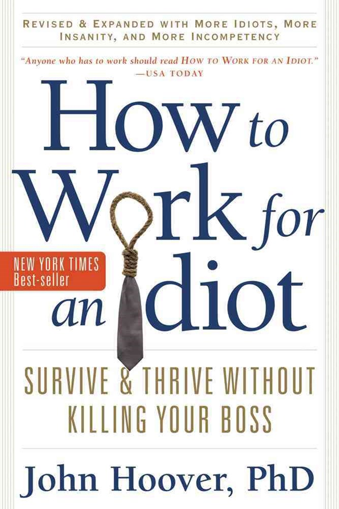 How to Work for an Idiot, Revised and Expanded with More Idiots, More Insanity, and More Incompeten