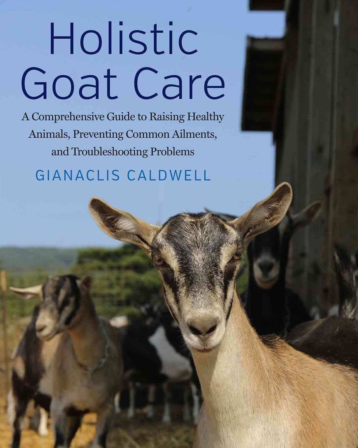 Holistic Goat Care: A Comprehensive Guide to Raising Healthy Animals, Preventing Common Ailments, a