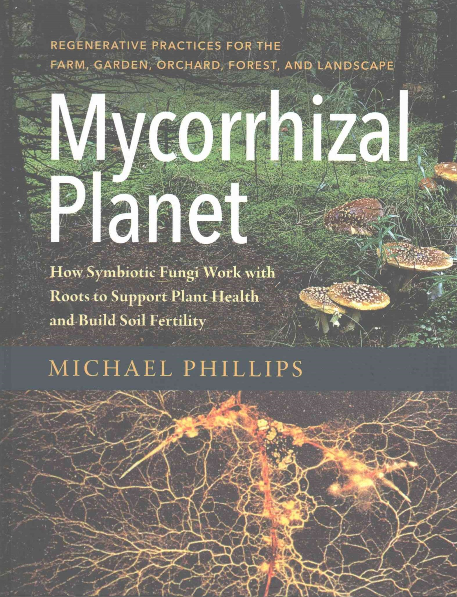 Mycorrhizal Planet: How Symbiotic Fungi Work with Roots to Support Plant Health and Build Soil Fert