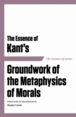 Essence of Kant's Groundwork of the Metaphysics of Morals