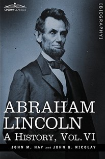 Abraham Lincoln by John M. Hay, John George Nicolay (9781605206790) - HardCover - Biographies Political