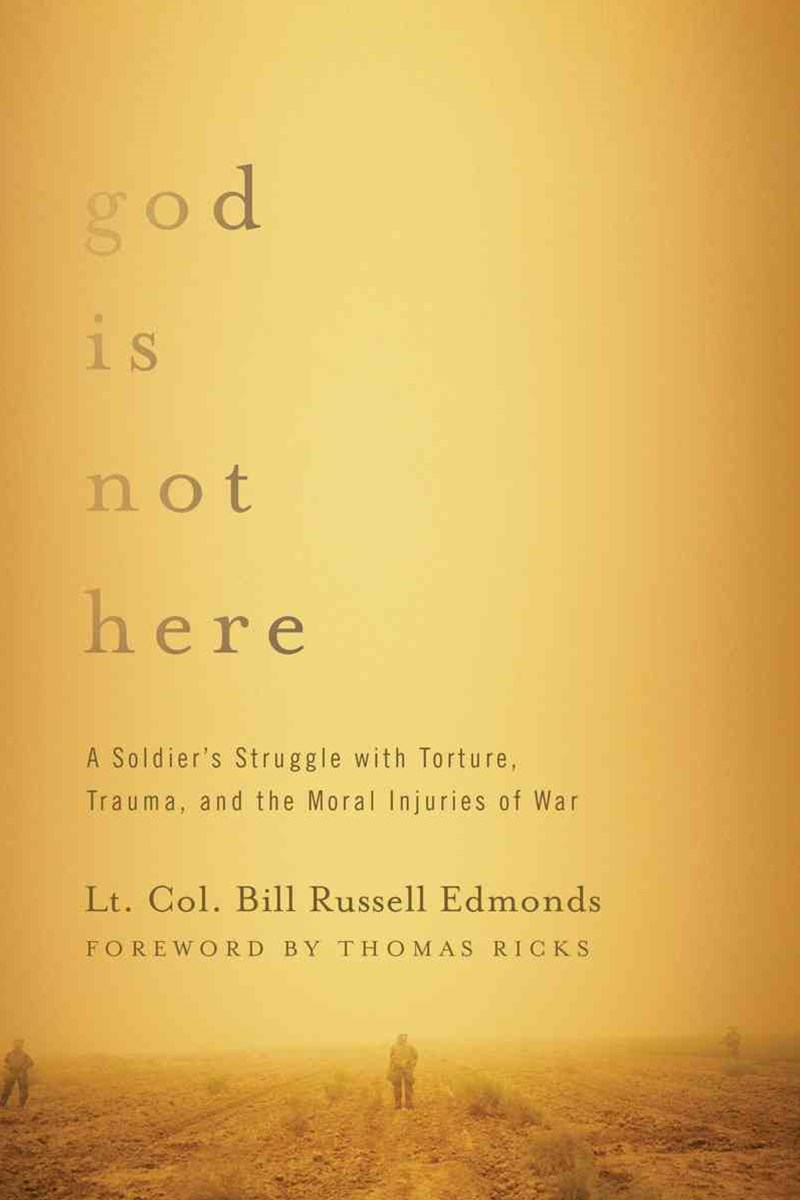 God Is Not Here a Soldier's Struggle with Torture, Trauma, and the Moral Injuries of War