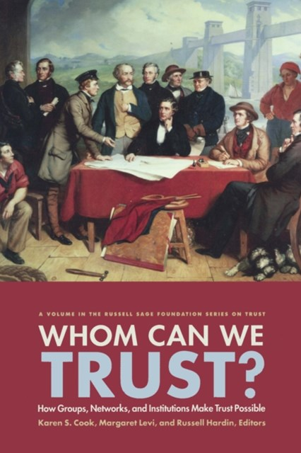 Whom Can We Trust? How Groups, Networks, and Institutions Make Trust Possible
