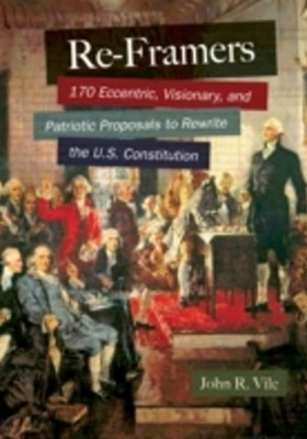 Re-Framers: 170 Eccentric, Visionary, and Patriotic Proposals to Rewrite the U.S. Constitution