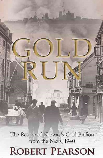 Gold Run: The Rescue of Norway's Gold Bullion from the Nazis 1940