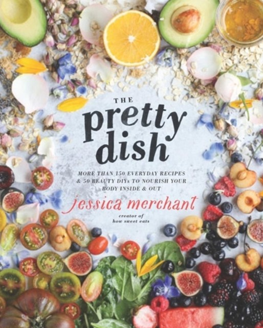Pretty Dish, The:More than 150 Everyday Recipes and 50 Beauty DIY