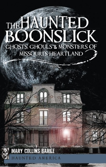 Haunted Boonslick: Ghosts, Ghouls & Monsters of Missouri's Heartland