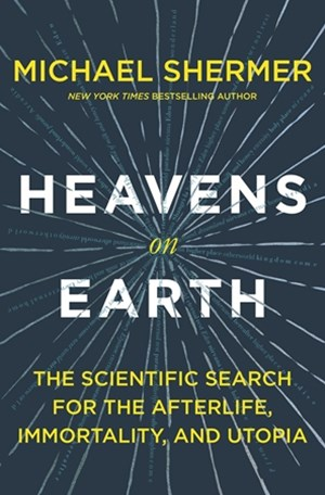 Heavens on Earth The Scientific Search for the Afterlife, Immorta