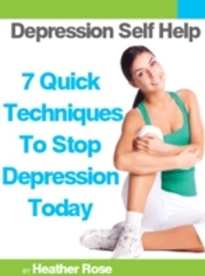 Depression Self Help: 7 Quick Techniques To Stop Depression Today!