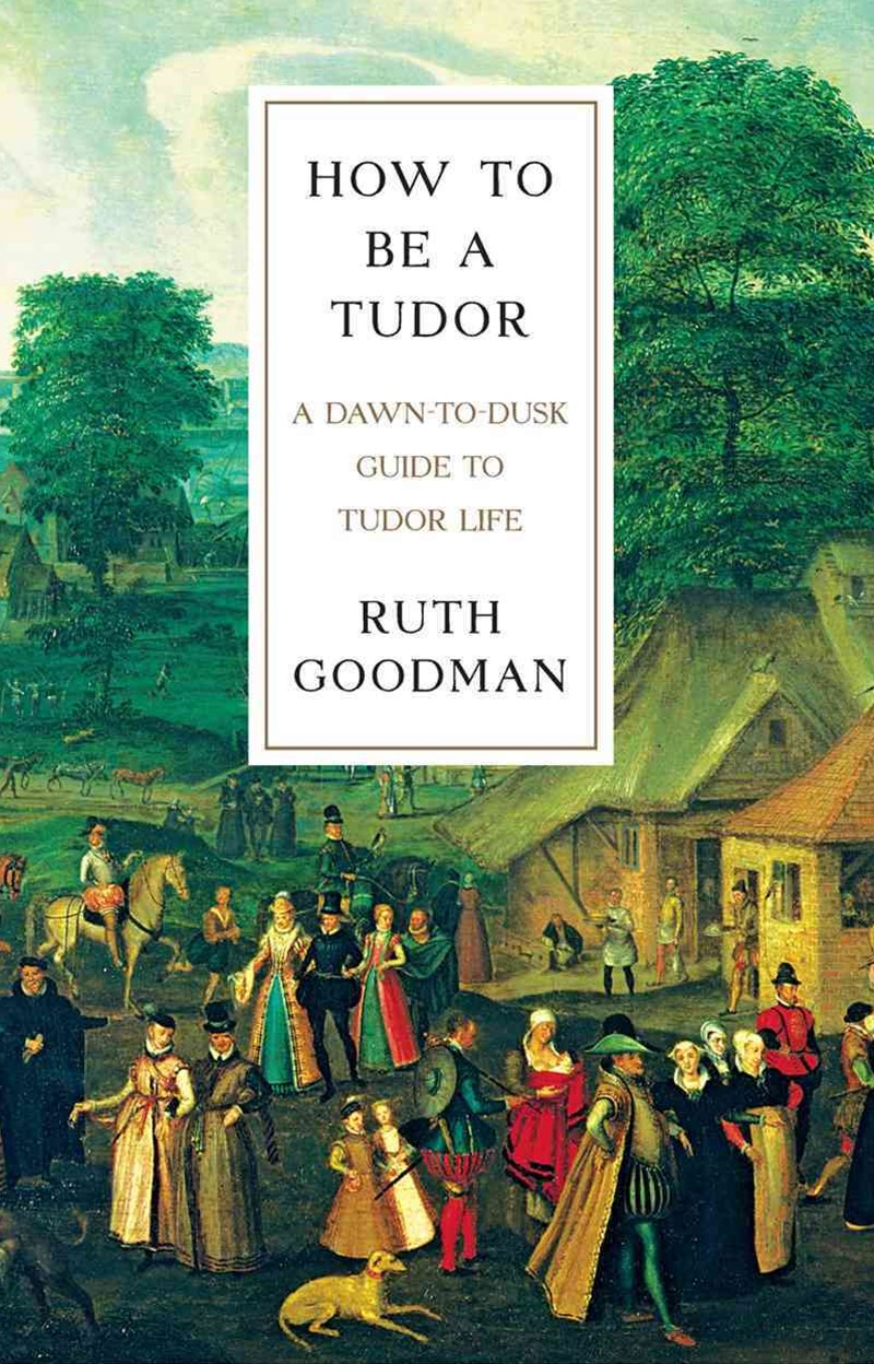 How To Be a Tudor - A Dawn-to-Dusk Guide to Tudor Life
