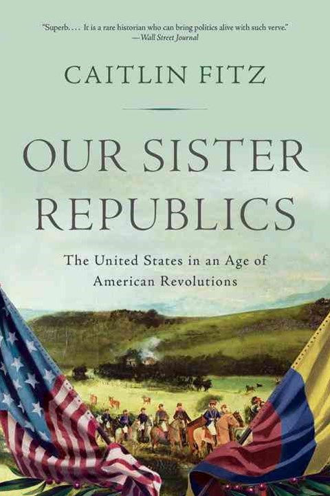 Our Sister Republics the United States in an Age of American Revolutions