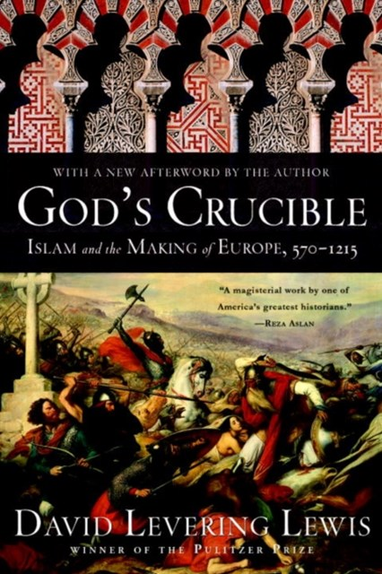 God's Crucible Islam and the Making of Europe, 570-1215