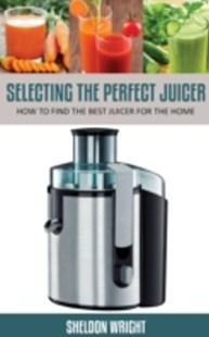 (ebook) Selecting The Perfect Juicer - Health & Wellbeing Diet & Nutrition