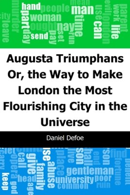 Augusta Triumphans: Or, the Way to Make London the Most Flourishing City in the Universe