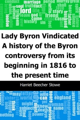 Lady Byron Vindicated: A history of the Byron controversy from its beginning in 1816 to the present