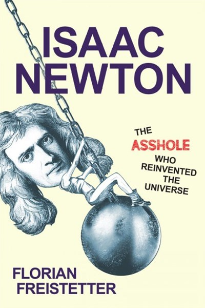 Isaac Newton, the Asshole Who Reinvented the Universe