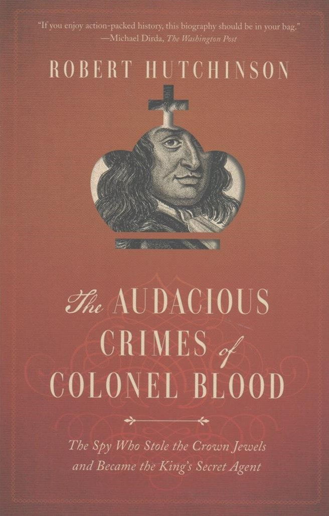 Audacious Crimes of Colonel Blood - The Spy Who Stole the Crown Jewels and Became the King`s Secret Agent