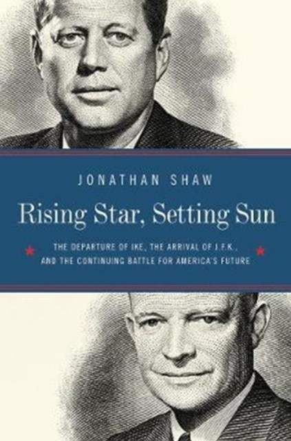 Rising Star, Setting Sun the Departure of Ike, the Arrival of J.f.k., and the Continuing Battle for America's Future