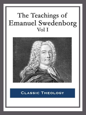 The Teachings of Emanuel Swedenborg: Vol I