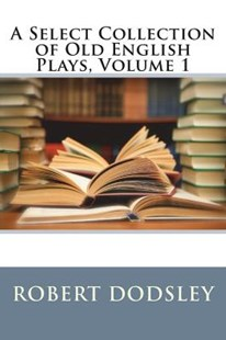 A Select Collection of Old English Plays, Volume 1 by Robert Dodsley (9781721883844) - PaperBack - Entertainment