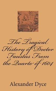 The Tragical History of Doctor Faustus from the Quarto of 1604 by Alexander Dyce (9781722374631) - PaperBack - Poetry & Drama