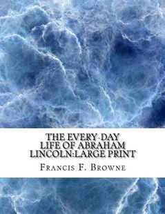 The Every-Day Life of Abraham Lincoln by Francis F Browne (9781727769449) - PaperBack - History