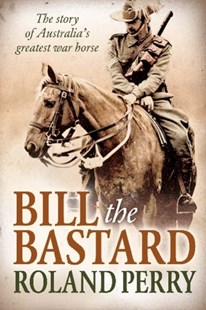 Bill the Bastard by Roland Perry, Roland Perry (9781743312629) - PaperBack - Military