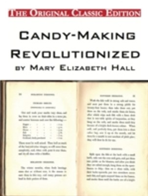 Candy-Making Revolutionized, by Mary Elizabeth Hall - The Original Classic Edition