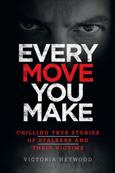 Every Move You Make - Chilling True Stories of Stalkers and Their Victims