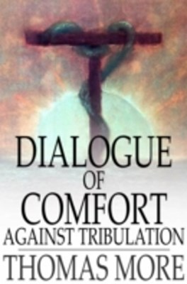 (ebook) Dialogue of Comfort Against Tribulation