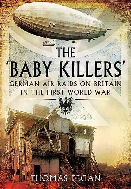 Baby Killers: German Air Raids on Britain in the First World War